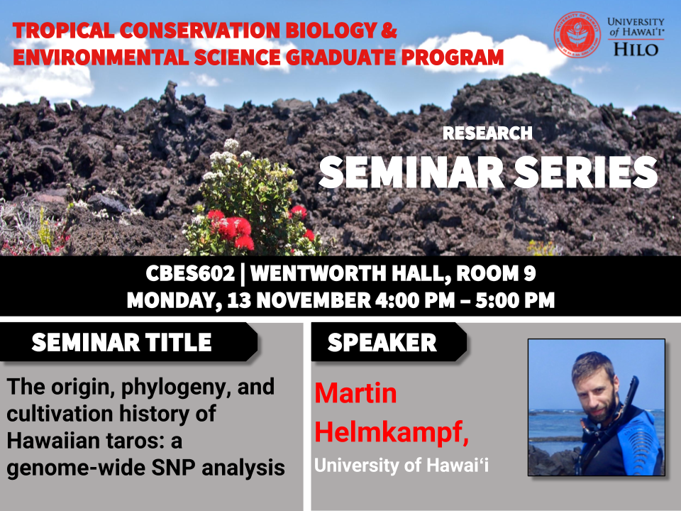 TCBES seminar speaker Martin Helmkampf from University of Hawaiʻi at Hilo, November 13th in Wentworth 9 from 4 to 5pm on the origin, phylogeny, and cultivation history of Hawaiian taros: a genome wide SNP analysis