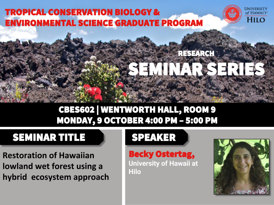 TCBES seminar speaker Becky Ostertag from University of Hawaiʻi at Hilo, October 9th in Wentworth 9 from 4 to 5pm on restoration of Hawaiian lowland wet forest using a hybrid ecosystem approach
