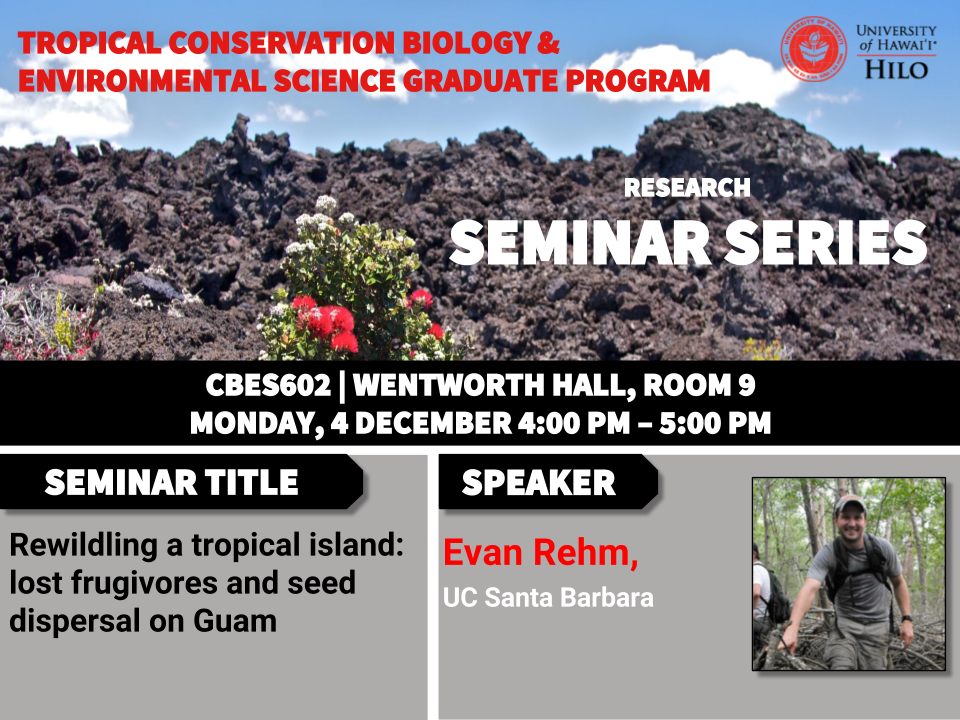 TCBES seminar speaker Evan Rehm from UC Santa Barbara, December 4th in Wentworth 9 from 4 to 5pm on rewilding a tropical island: lost frugivores and seed dispersal on Guam