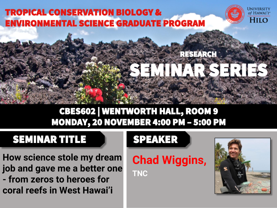 TCBES seminar speaker Chad Wiggins from the Nature Conservancy, November 20th in Wentworth 9 from 4 to 5pm on how science stole my dream job and gave me a better one - from zeros to heroes for coral reefs in west Hawaiʻi