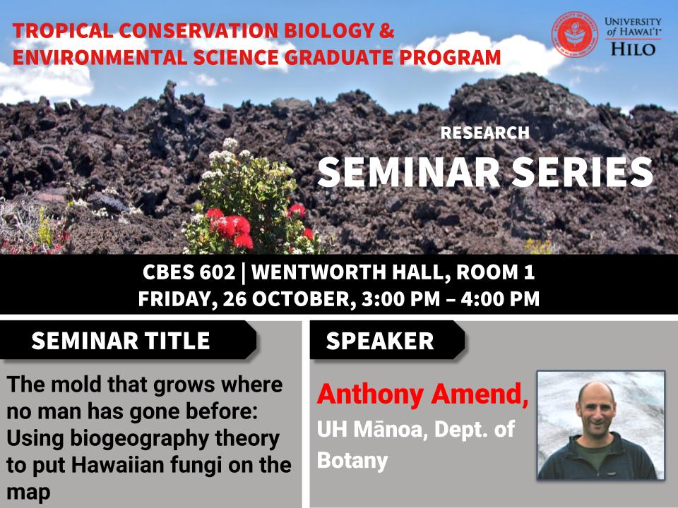 TCBES seminar speaker Anthony Amend from UH Manoa, October 26th in Wentworth 1 from 3 to 4pm on The mold that grows where no man has gone before: Using biogeography theory to put Hawaiian fungi on the map