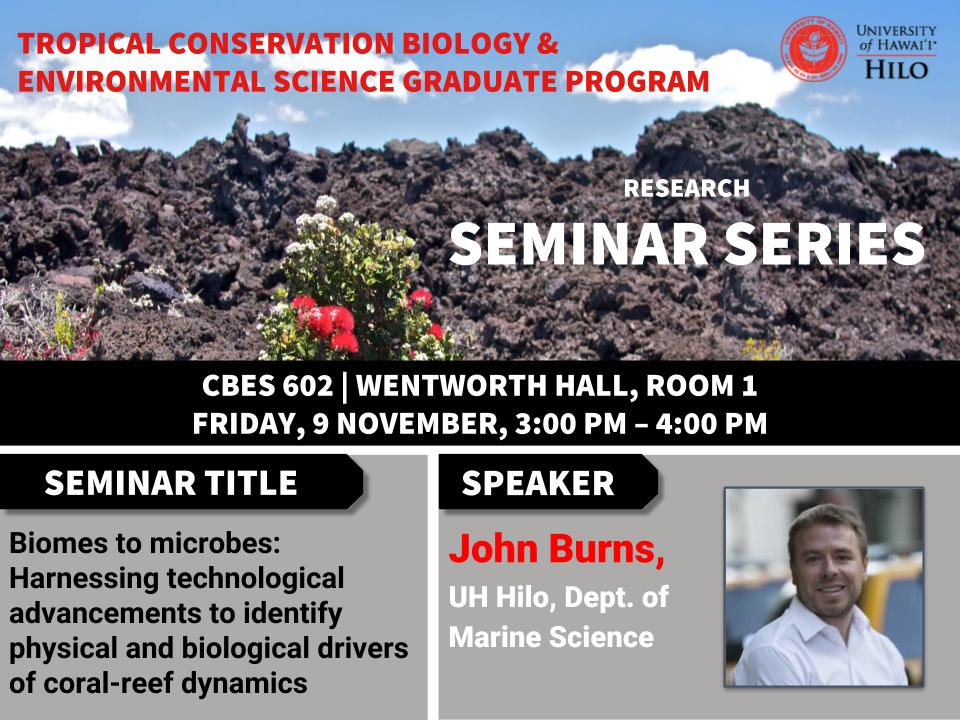 TCBES seminar speaker John Burns from UH Hilo, November 9th in Wentworth 1 from 3 to 4pm on Biomes to microbes: Harnessing technological advancements to identify physical and biological drivers of coral-reef dynamics