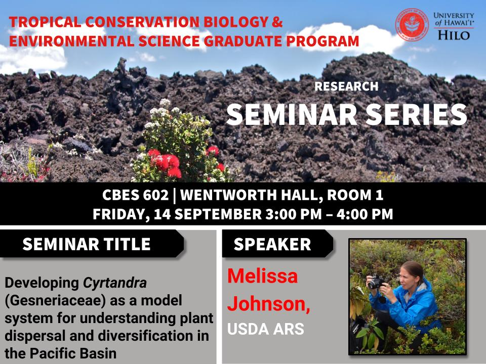 TCBES seminar speaker Melissa Johnson from USDA ARS, September 14th in Wentworth 1 from 3 to 4pm on Developing Cyrtandra (Gesneriaceae) as a model system for understanding plant dispersal and diversification in the Pacific Basin