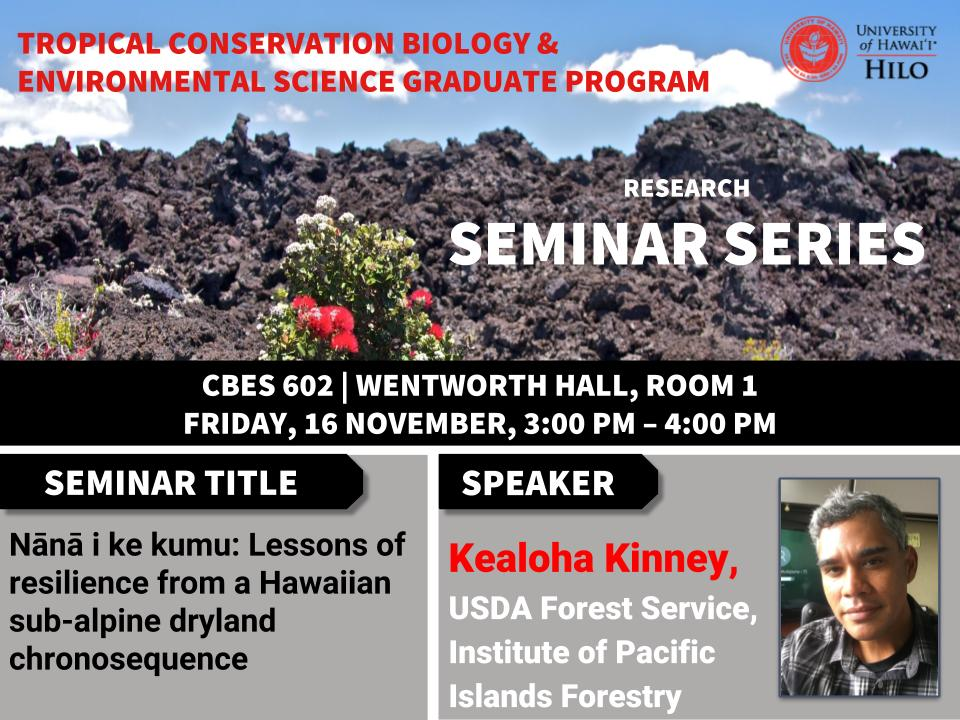 TCBES seminar speaker Kealoha Kinney from USDA Forest Service, November 16th in Wentworth 1 from 3 to 4pm on Nānā i ke kumu: Lessons of resilience from a Hawaiian sub-alpine dryland chronosequence